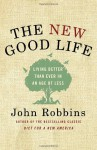 The New Good Life: Living Better Than Ever in an Age of Less - John Robbins
