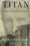 Titan: The Life Of John D. Rockefeller Sr - Ron Chernow