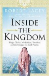 Inside the Kingdom: Kings, Clerics, Modernists, Terrorists and the Struggle for Saudi Arabia - Robert Lacey