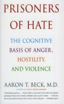Prisoners of Hate: The Cognitive Basis of Anger, Hostility, and Violence - Aaron T. Beck