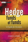 Hedge Funds Of Funds: A Guide for Investors and their Consultants (The Wiley Finance Series) - Chris Jones