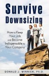 Survive Downsizing: How to Keep Your Job and Become Indispensable to Your Company - Donald J. Minnick