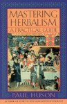 Mastering Herbalism: A Practical Guide - Paul Huson