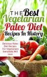 The Best Vegetarian Paleo Diet Recipes In History: Delicious Paleo Diet Recipes For Vegetarians Everybody Will Love - Sonia Maxwell, Paleo, Paleo Diet, Paleo Vegetarian, Vegan, Recipes, Cookbook, Diet