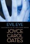 Evil Eye: Four Novellas of Love Gone Wrong - Joyce Carol Oates