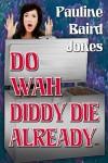 Do Wah Diddy Die Already - Pauline Baird Jones