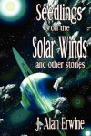 Seedlings on the Solar Winds and Other Stories - J. Alan Erwine