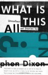 What Is All This?: Uncollected Stories - Stephen Dixon