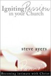 Igniting Passion in Your Church: Becoming Intimate with Christ - Steve Ayers, Leonard Sweet
