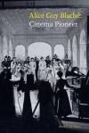 Alice Guy Blaché: Cinema Pioneer - Joan Simon, Jane Gaines, Charles Musser, Alan Williams, Alison McMahan, Kim Tomadjoglou, Jane M. Gaines