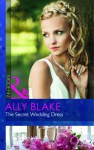 The Secret Wedding Dress. Ally Blake - Ally Blake