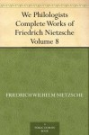 We Philologists Complete Works of Friedrich Nietzsche, Volume 8 - Friedrich Nietzsche, Oscar Levy, J. M. (John McFarland) Kennedy
