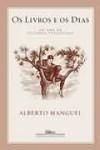 Os livros e os dias: um ano de leituras prazerosas - Alberto Manguel