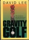 Gravity Golf: The Evolution & Revolution of Golf Instruction - David Lee, Karen Anderson