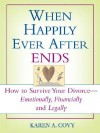 When Happily Ever After Ends: How to Survive Your Divorce-Emotionally, Financially and Legally - Karen Covy