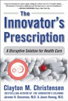 The Innovator's Prescription: A Disruptive Solution for Health Care - Clayton M. Christensen, Jerome H. Grossman, Jason Hwang