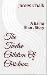 The Twelve Children Of Christmas: A Baihu Short Story - James Chalk
