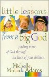 Little Lessons from a Big God: Finding More of God Through the Lives of Your Children - Michelle Medlock Adams