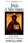 Jesus: A New Vision: Spirit, Culture, and the Life of Discipleship - Marcus J. Borg