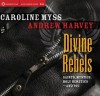 Divine Rebels: Saints, Mystics, Holy Change Agents-and You - Caroline Myss, Andrew Harvey