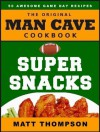 The Man Cave Cookbook - Super Snacks: 50 Awesome Game Day Recipes - Matt Thompson