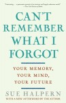 Can't Remember What I Forgot: Your Memory, Your Mind, Your Future - Sue Halpern