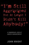"""I'm Still Aggravated But at Least I Didn't Kill Anybody!"": A Humorous Look at Anger Management - John Knight"