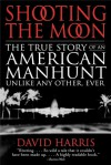 Shooting the Moon: The True Story of an American Manhunt Unlike Any Other, Ever - David Harris
