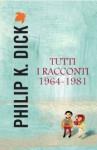 Tutti i racconti 1964-1981 - Philip K. Dick