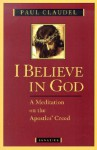 I Believe in God: A Meditation on the Apostles' Creed - Paul Claudel, Henri de Lubac, Agnes Du Sarment, Helen Weaver