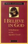 I Believe in God: A Meditation on the Apostles' Creed - Paul Claudel, Henri de Lubac, Agnes Du Sarment, Helen Weaver