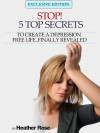 Depression Help: Stop! - 5 Top Secrets to Create a Depression Free Life..Finally Revealed - Heather Rose