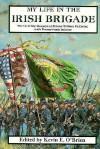 My Life In The Irish Brigade: The Civil War Memories Of Private William Mccarter, 116th Pennsylvania Infantry - William McCarter, Kevin E. O'Brien, Geoffrey O'Brien