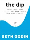 The Dip: A Little Book That Teaches You When to Quit (and When to Stick) - Seth Godin