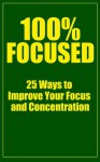 100% Focused: 25 Ways To Improve Your Focus And Concentration (How To Focus, How To Concentrate, Focus Habits, Concentration Exercises.) - John Morgan, How To eBooks