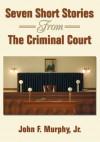Seven Short Stories From The Criminal Court - John Murphy