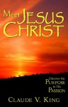 Meet Jesus Christ: Discover the Purpose in His Passion - Claude V. King