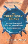 "The Three ""Only"" Things: Tapping the Power of Dreams, Coincidence, and Imagination - Robert Moss"