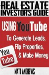 Real Estate Investor's Guide: Using YouTube To Generate Leads, Flip Properties & Make Money - Matt Andrews