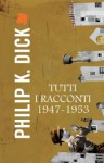 Tutti i racconti 1947-1953 - Philip K. Dick