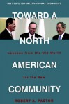Toward a North American Community: Lessons from the Old World for the New - Robert A. Pastor