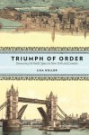 Triumph of Order: Democracy and Public Space in New York and London - Lisa Keller