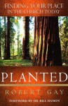 Planted: Finding Your Place in the Church Today - Robert Gay, Bill Hamon