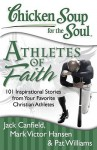 Chicken Soup for the Soul: Athletes of Faith: 101 Inspirational Stories from Your Favorite Christian Athletes and Coaches - Pat Williams