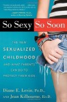 So Sexy So Soon: The New Sexualized Childhood, and What Parents Can Do to Protect Their Kids - Diane E. Levin, Jean Kilbourne