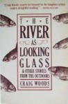 The River as Looking Glass: And Other Stories from the Outdoors - Craig Woods