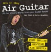 How to Play Air Guitar: All the Greatest Moves from Your Guitar Heroes - Ian West, Steve Gladdis