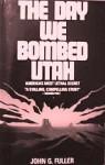 The Day We Bombed Utah: America's Most Lethal Secret - John G. Fuller