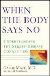 When the Body Says No: Exploring the Stress-Disease Connection - Gabor Maté, Gabor Mat&#233