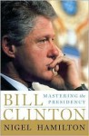 Bill Clinton: Mastering the Presidency - Nigel Hamilton